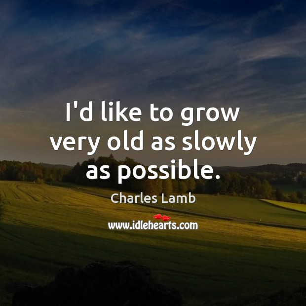 I'd like to grow very old as slowly as possible. Charles Lamb Picture Quote