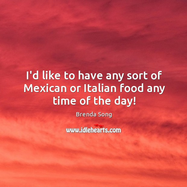 Image, I'd like to have any sort of Mexican or Italian food any time of the day!