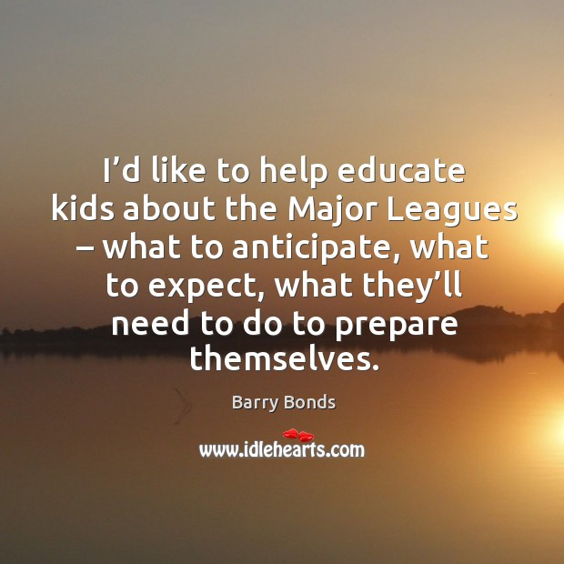 I'd like to help educate kids about the major leagues – what to anticipate, what to expect Barry Bonds Picture Quote
