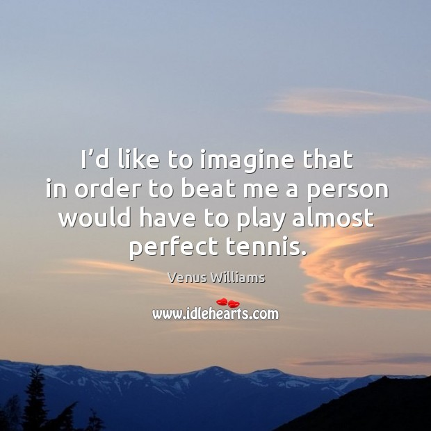I'd like to imagine that in order to beat me a person would have to play almost perfect tennis. Image