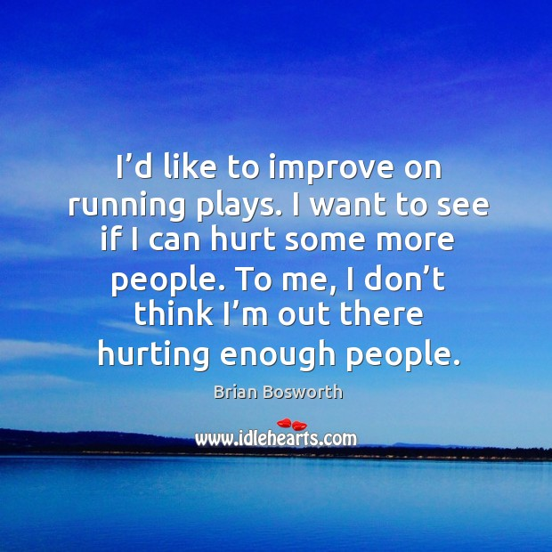 I'd like to improve on running plays. I want to see if I can hurt some more people. Brian Bosworth Picture Quote