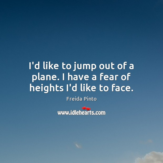 I'd like to jump out of a plane. I have a fear of heights I'd like to face. Image