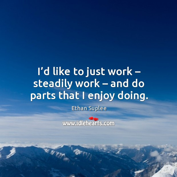 I'd like to just work – steadily work – and do parts that I enjoy doing. Image