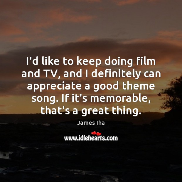I'd like to keep doing film and TV, and I definitely can James Iha Picture Quote