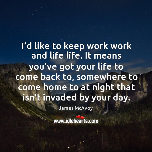 Image, I'd like to keep work work and life life. It means you've got your life to come back to