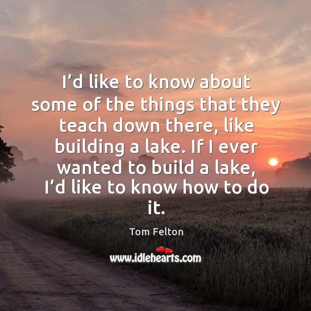 I'd like to know about some of the things that they teach down there, like building a lake. Image