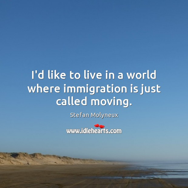I'd like to live in a world where immigration is just called moving. Stefan Molyneux Picture Quote