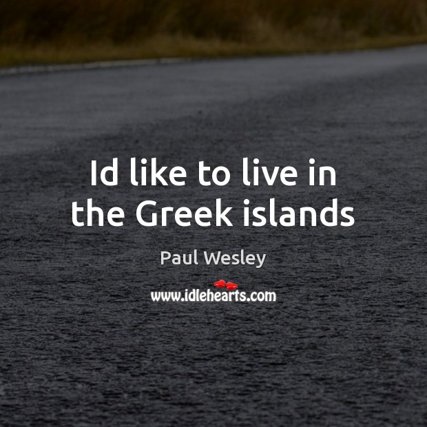 Id like to live in the Greek islands Paul Wesley Picture Quote