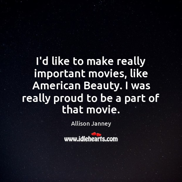 Image, I'd like to make really important movies, like American Beauty. I was