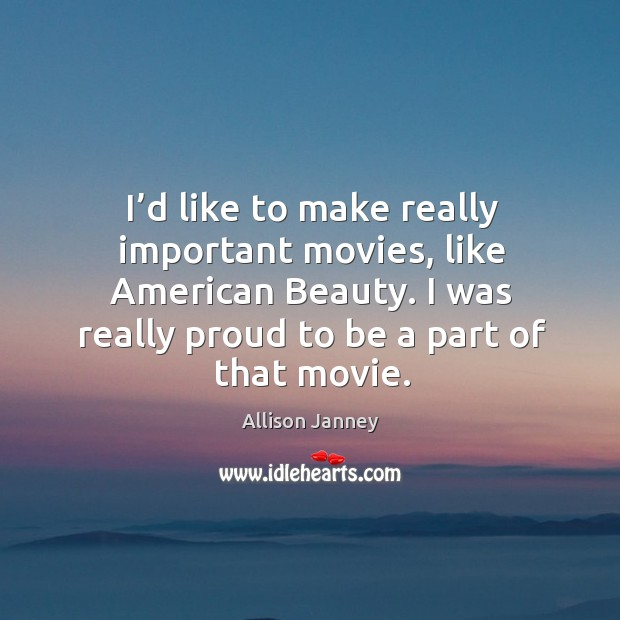 I'd like to make really important movies, like american beauty. I was really proud to be a part of that movie. Image