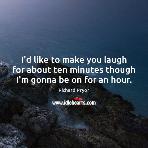 I'd like to make you laugh for about ten minutes though I'm gonna be on for an hour. Richard Pryor Picture Quote