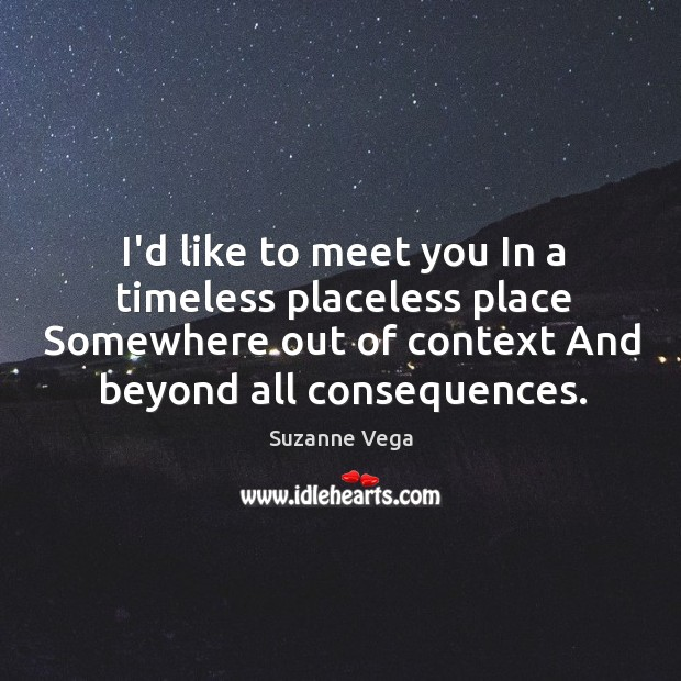 I'd like to meet you In a timeless placeless place Somewhere out Image