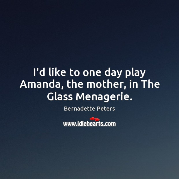 Image, I'd like to one day play Amanda, the mother, in The Glass Menagerie.
