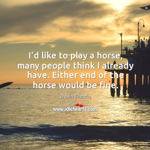 I'd like to play a horse, many people think I already have. Either end of the horse would be fine. Image