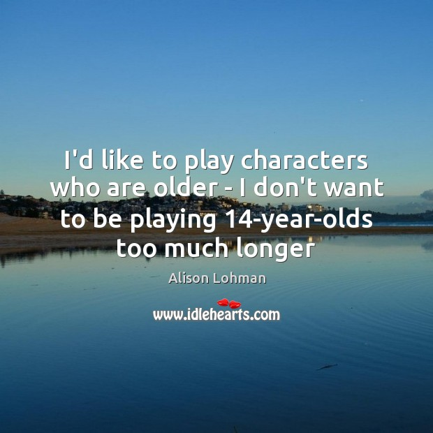 Image, I'd like to play characters who are older – I don't want