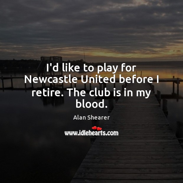 I'd like to play for Newcastle United before I retire. The club is in my blood. Image