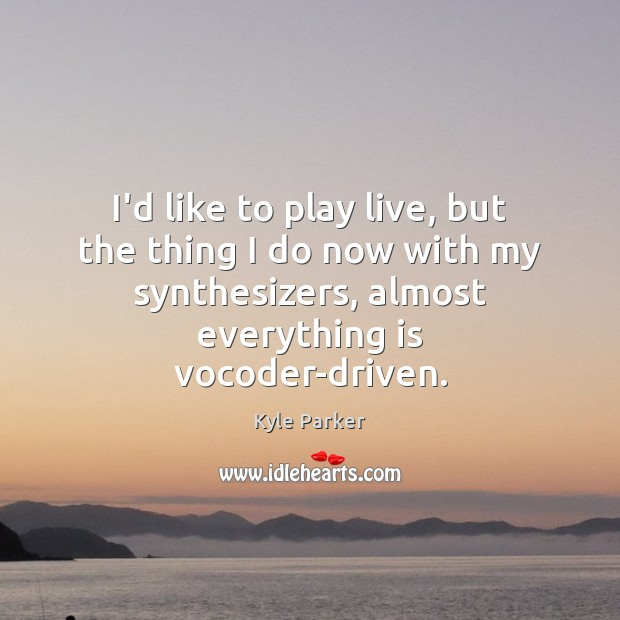 I'd like to play live, but the thing I do now with Kyle Parker Picture Quote