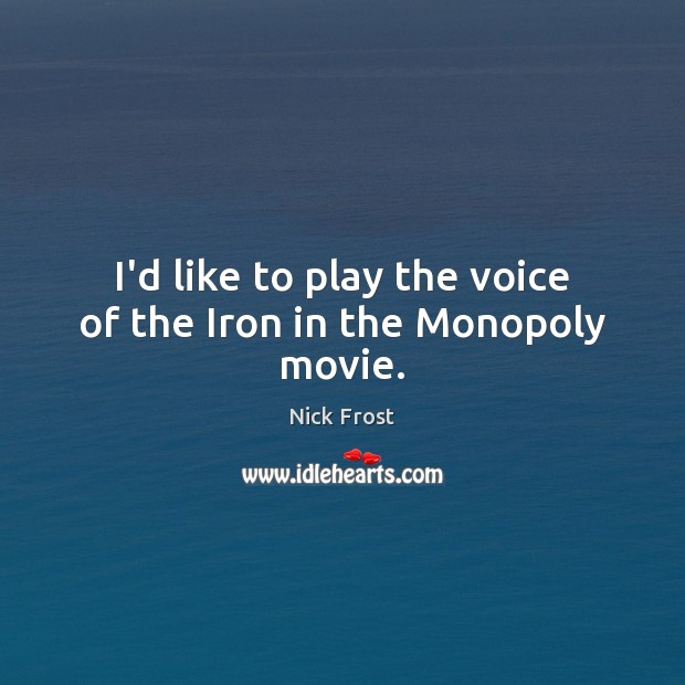 Image, I'd like to play the voice of the Iron in the Monopoly movie.