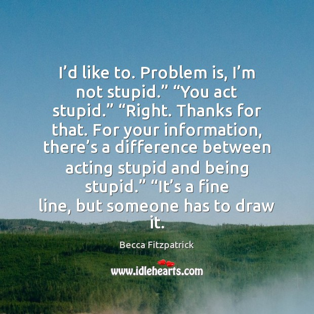 """Image, I'd like to. Problem is, I'm not stupid."""" """"You act"""