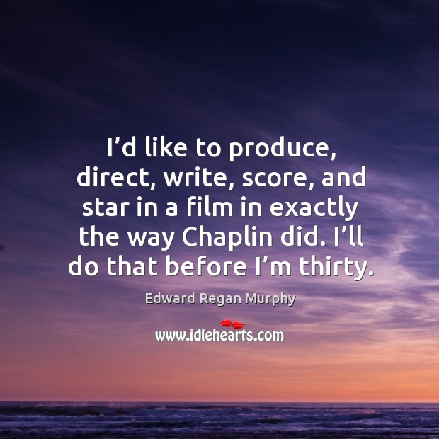 I'd like to produce, direct, write, score, and star in a film in exactly the way chaplin did. Image