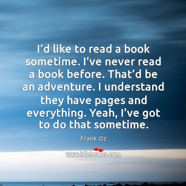 I'd like to read a book sometime. I've never read a book before. That'd be an adventure. Image