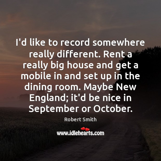 I'd like to record somewhere really different. Rent a really big house Image