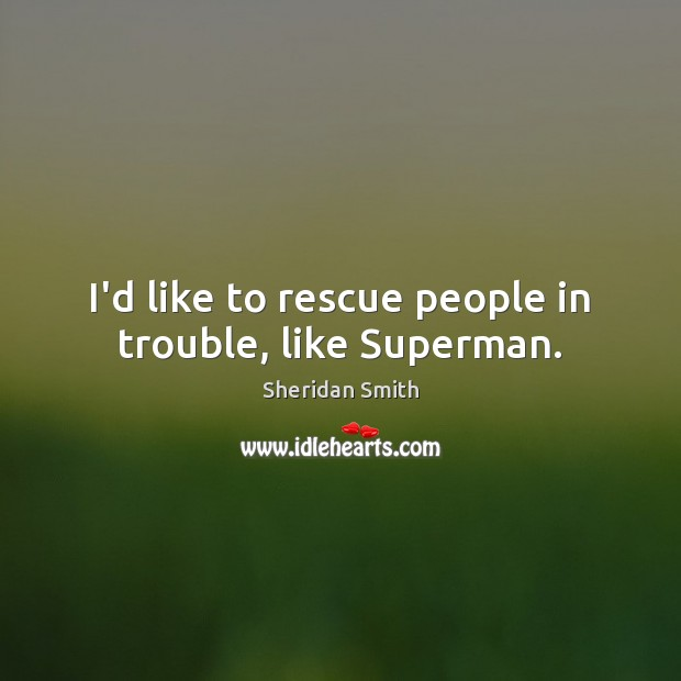 Sheridan Smith Picture Quote image saying: I'd like to rescue people in trouble, like Superman.