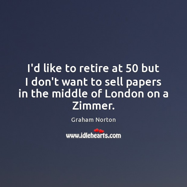 I'd like to retire at 50 but I don't want to sell papers Graham Norton Picture Quote