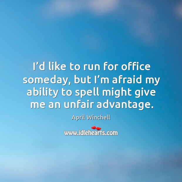 I'd like to run for office someday, but I'm afraid my ability to spell might give me an unfair advantage. April Winchell Picture Quote