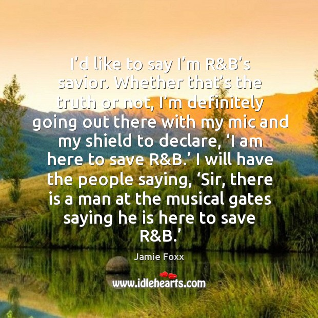 I'd like to say I'm r&b's savior. Whether that's the truth or not Image