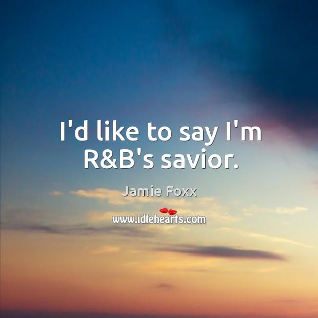 I'd like to say I'm R&B's savior. Jamie Foxx Picture Quote