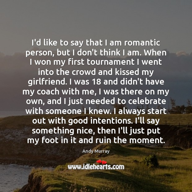 I'd like to say that I am romantic person, but I don't Good Intentions Quotes Image