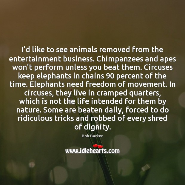 Image, I'd like to see animals removed from the entertainment business. Chimpanzees and