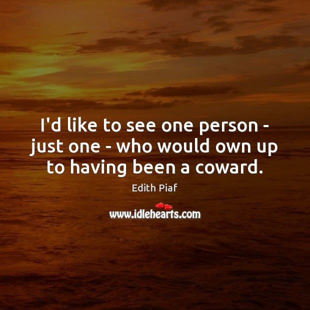 I'd like to see one person – just one – who would own up to having been a coward. Image