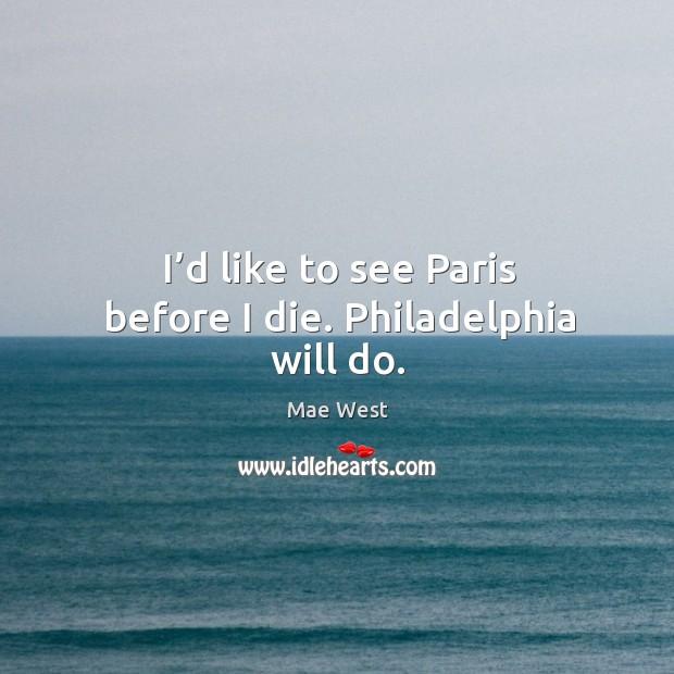 I'd like to see paris before I die. Philadelphia will do. Image