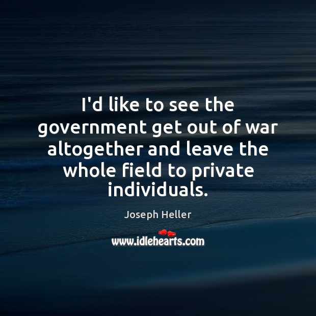 I'd like to see the government get out of war altogether and Joseph Heller Picture Quote