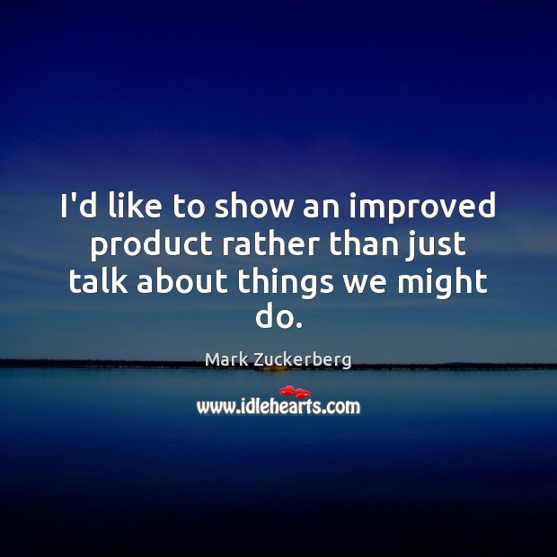 I'd like to show an improved product rather than just talk about things we might do. Mark Zuckerberg Picture Quote