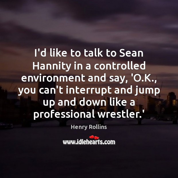 I'd like to talk to Sean Hannity in a controlled environment and Environment Quotes Image