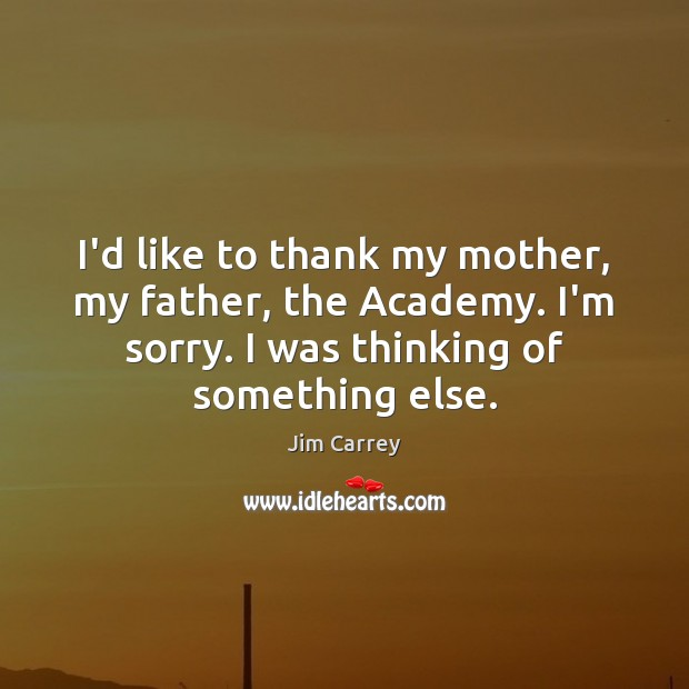 I'd like to thank my mother, my father, the Academy. I'm sorry. Jim Carrey Picture Quote