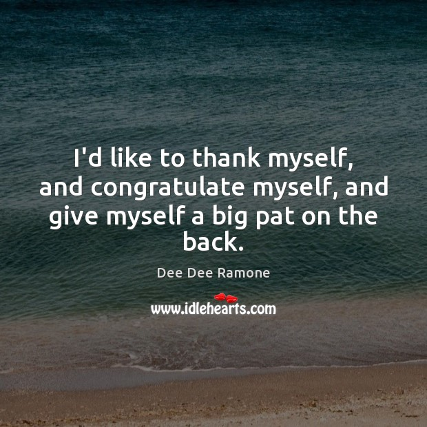 I'd like to thank myself, and congratulate myself, and give myself a big pat on the back. Dee Dee Ramone Picture Quote