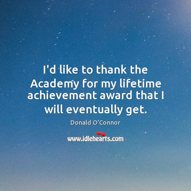 I'd like to thank the Academy for my lifetime achievement award that Donald O'Connor Picture Quote