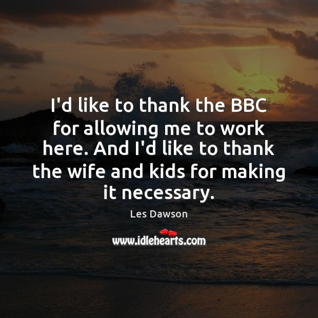 Image, I'd like to thank the BBC for allowing me to work here.