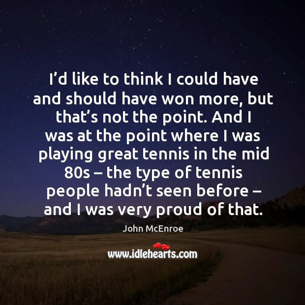 I'd like to think I could have and should have won more John McEnroe Picture Quote