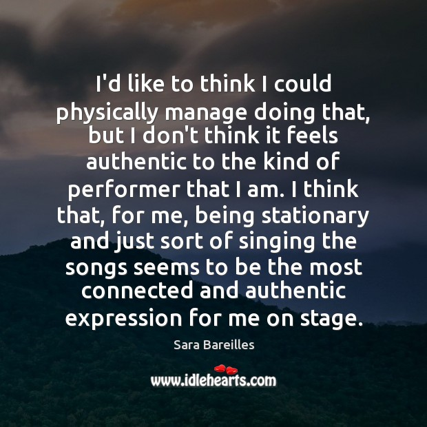 I'd like to think I could physically manage doing that, but I Sara Bareilles Picture Quote