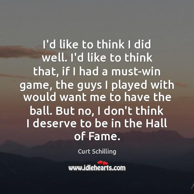 I'd like to think I did well. I'd like to think that, Curt Schilling Picture Quote