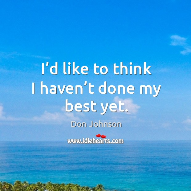I'd like to think I haven't done my best yet. Don Johnson Picture Quote