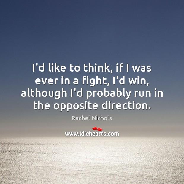 I'd like to think, if I was ever in a fight, I'd Rachel Nichols Picture Quote
