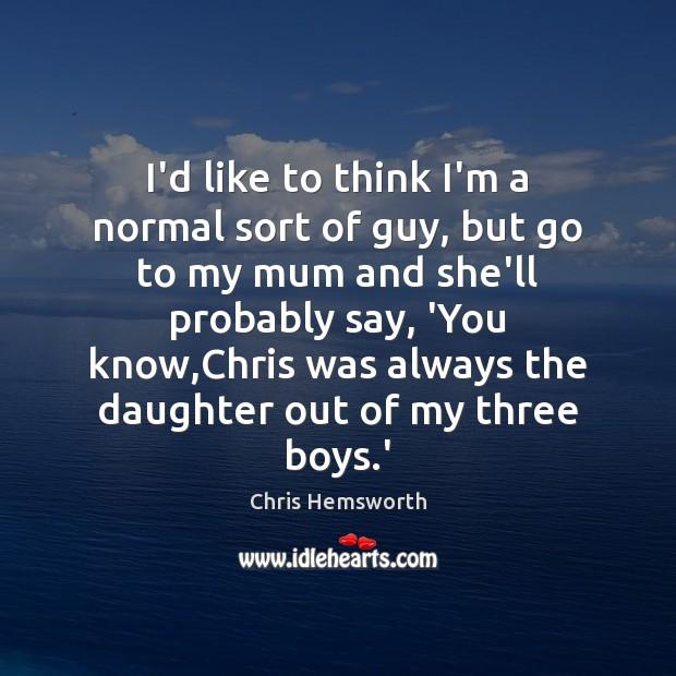 I'd like to think I'm a normal sort of guy, but go Chris Hemsworth Picture Quote