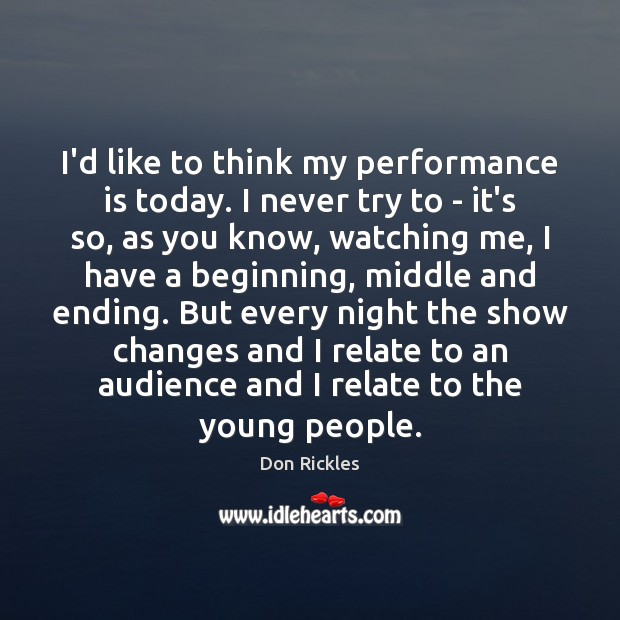 I'd like to think my performance is today. I never try to Performance Quotes Image