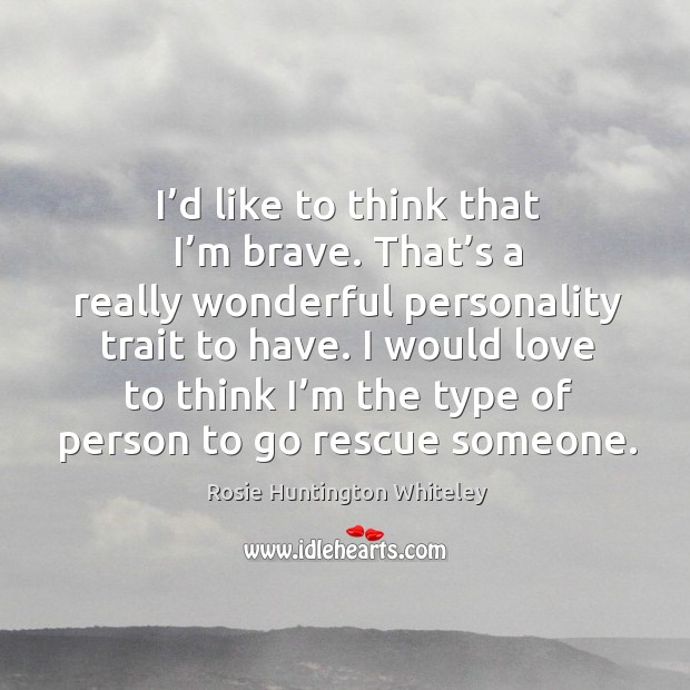 I'd like to think that I'm brave. That's a really wonderful personality trait to have. Image